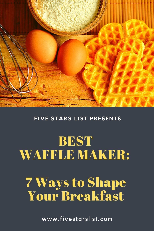 Best Waffle Maker: 7 Ways to Shape Your Breakfast